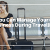 How You Can Manage Your Online Business During Travelling?